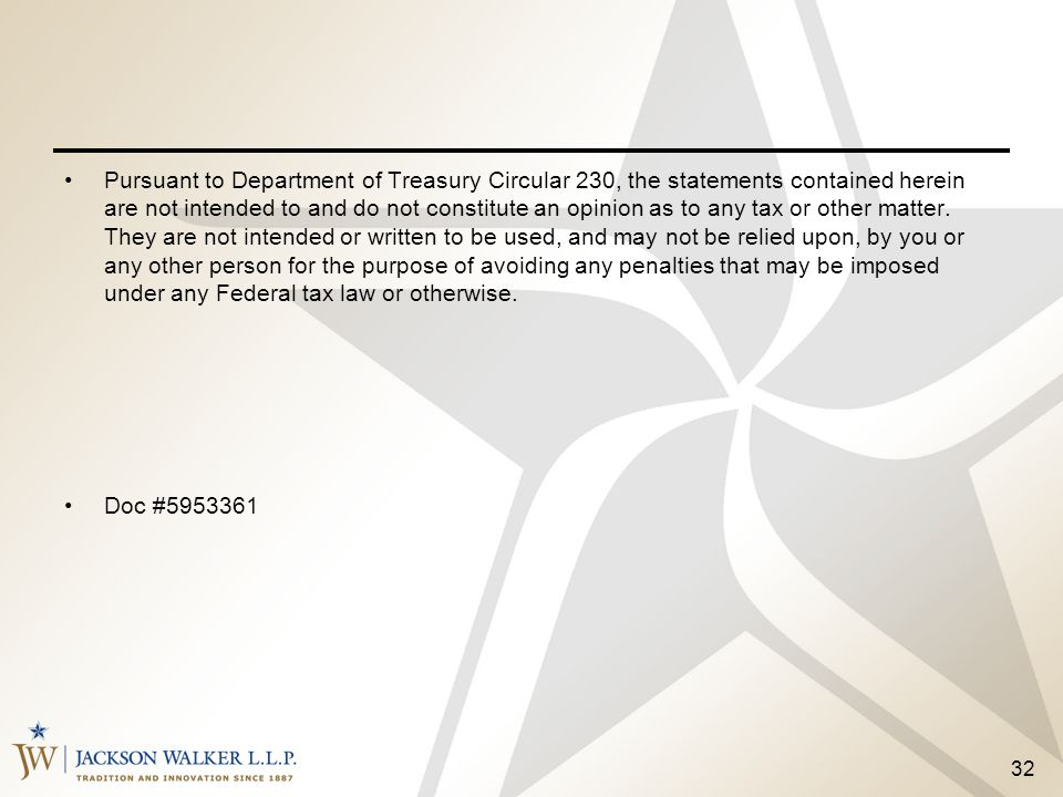 Pursuant to Department of Treasury Circular 230, the statements contained herein are not intended to and do not constitute an opinion as to any tax or other matter. They are not intended or written to be used, and may not be relied upon, by you or any other person for the purpose of avoiding any penalties that may be imposed under any Federal tax law or otherwise.
