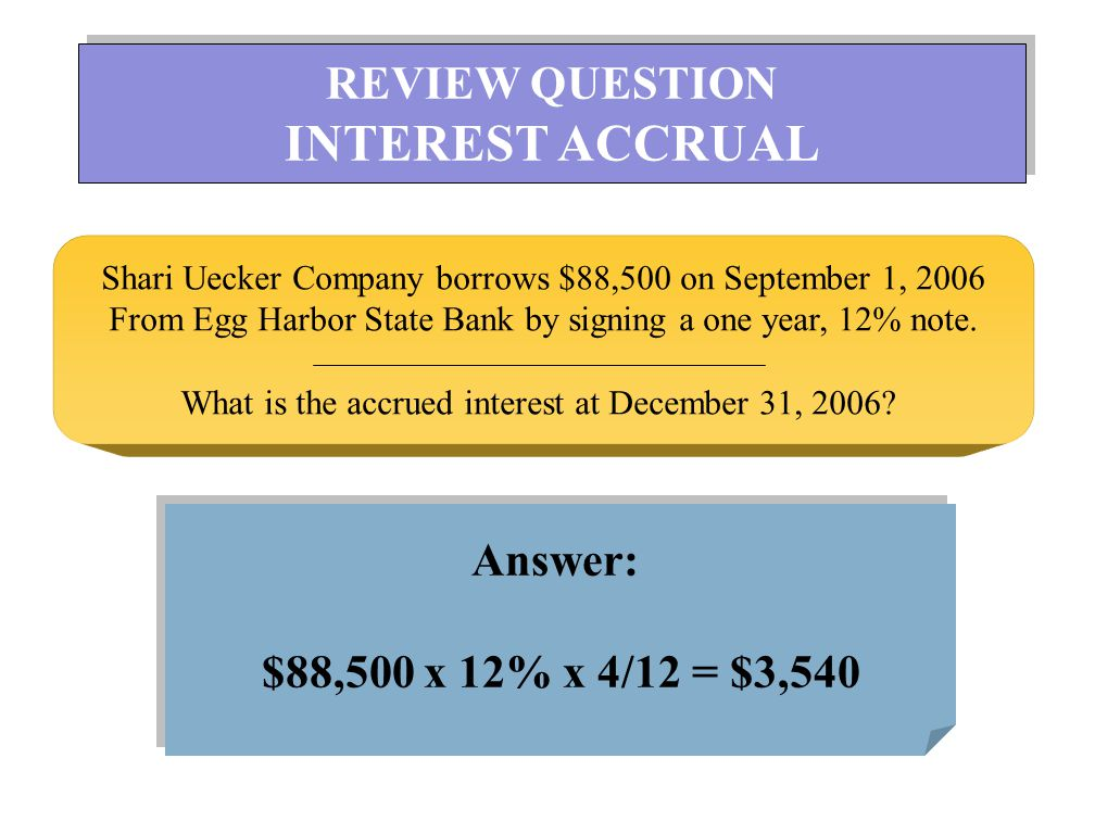 INTEREST ACCRUAL REVIEW QUESTION Answer: $88,500 x 12% x 4/12 = $3,540