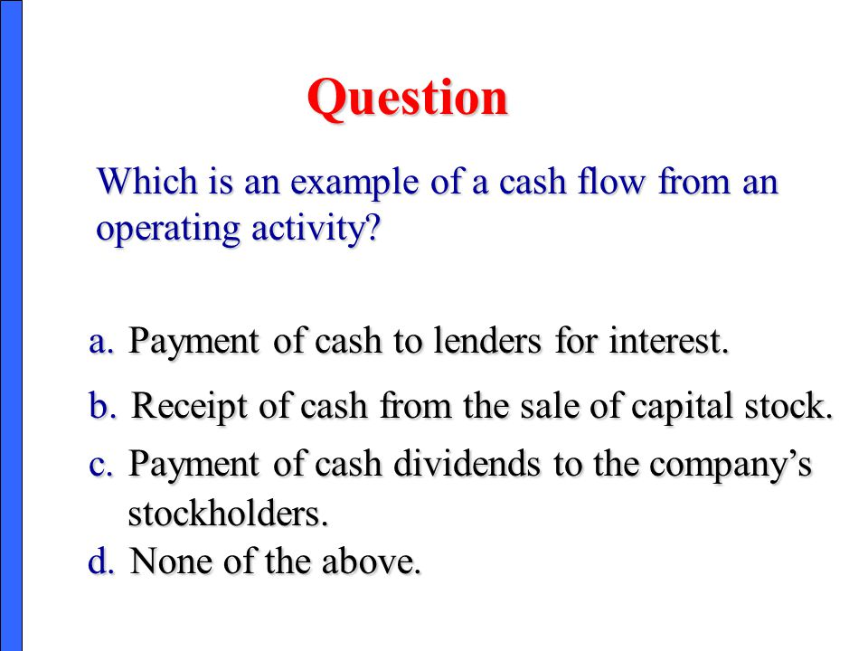 Question Which is an example of a cash flow from an operating activity a. Payment of cash to lenders for interest.