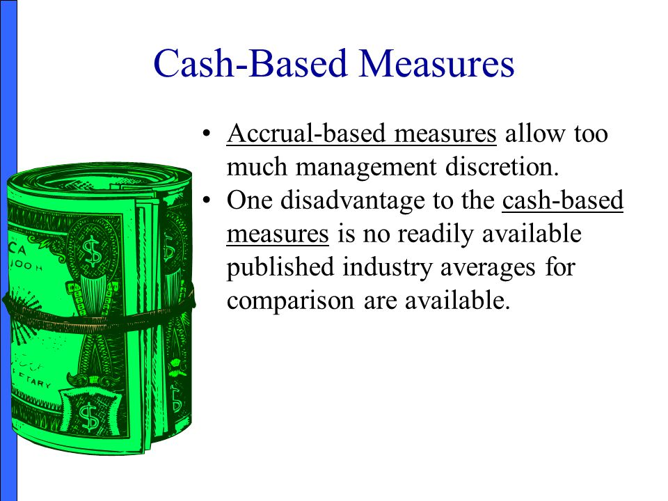 Cash-Based Measures Accrual-based measures allow too much management discretion.