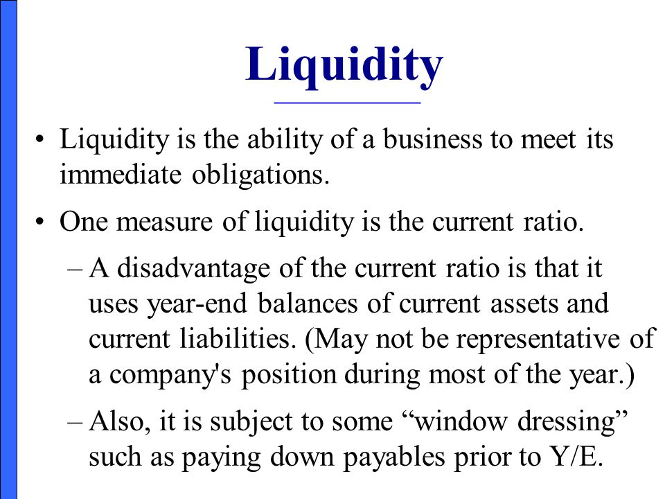 Liquidity Liquidity is the ability of a business to meet its immediate obligations. One measure of liquidity is the current ratio.
