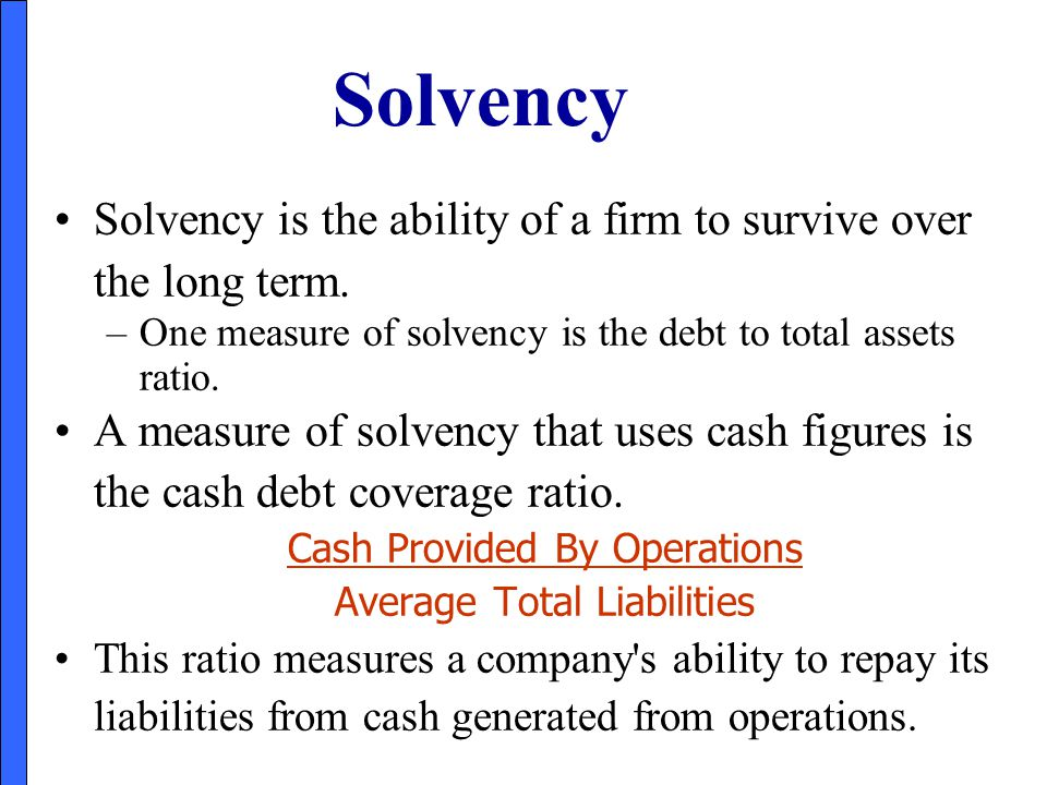 Solvency Solvency is the ability of a firm to survive over the long term. One measure of solvency is the debt to total assets ratio.