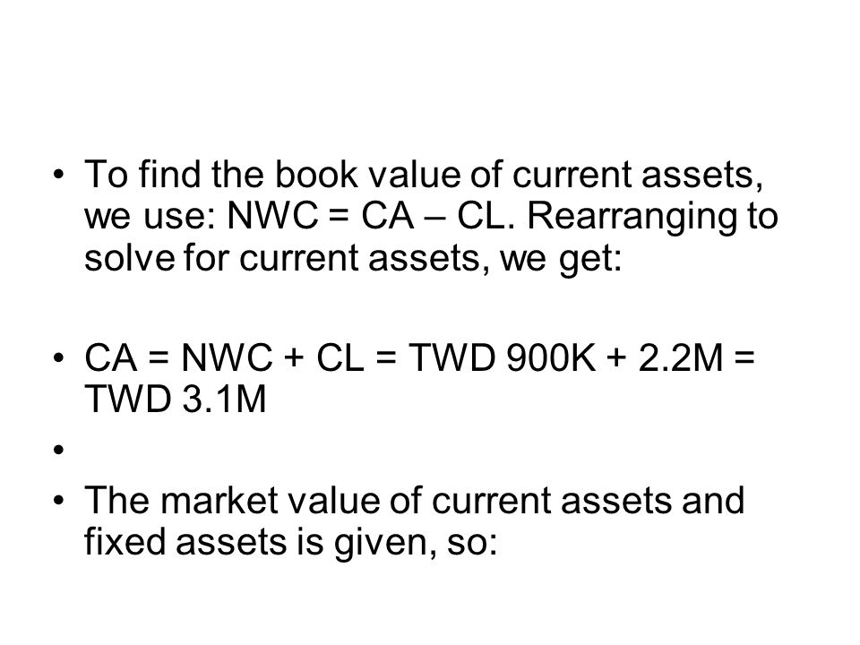 To find the book value of current assets, we use: NWC = CA – CL