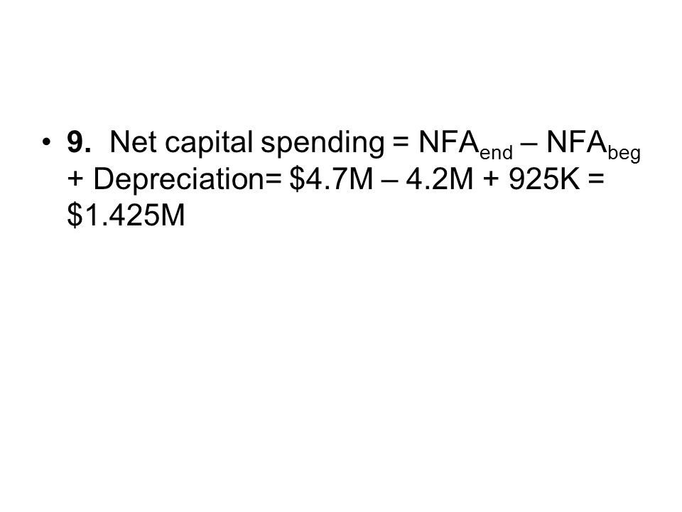 9. Net capital spending = NFAend – NFAbeg + Depreciation= $4. 7M – 4