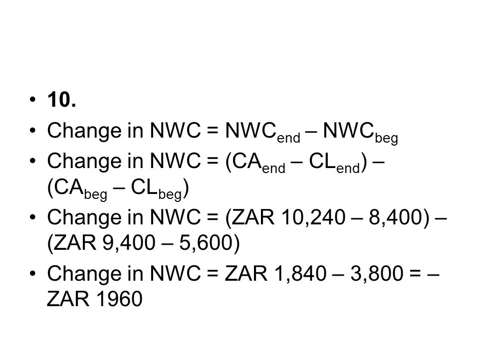 10. Change in NWC = NWCend – NWCbeg. Change in NWC = (CAend – CLend) – (CAbeg – CLbeg) Change in NWC = (ZAR 10,240 – 8,400) – (ZAR 9,400 – 5,600)