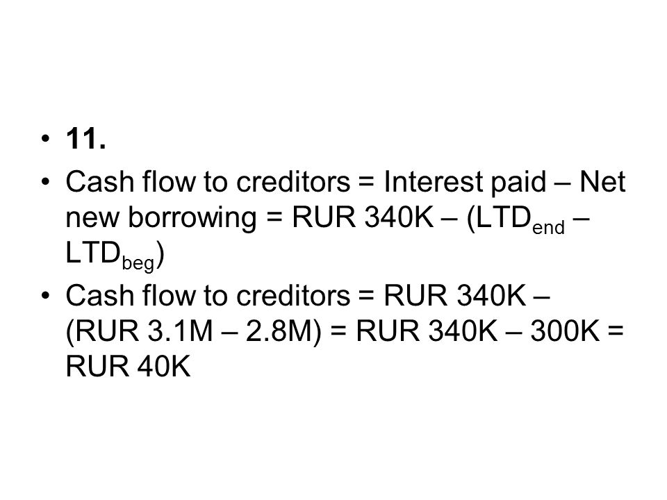11. Cash flow to creditors = Interest paid – Net new borrowing = RUR 340K – (LTDend – LTDbeg)