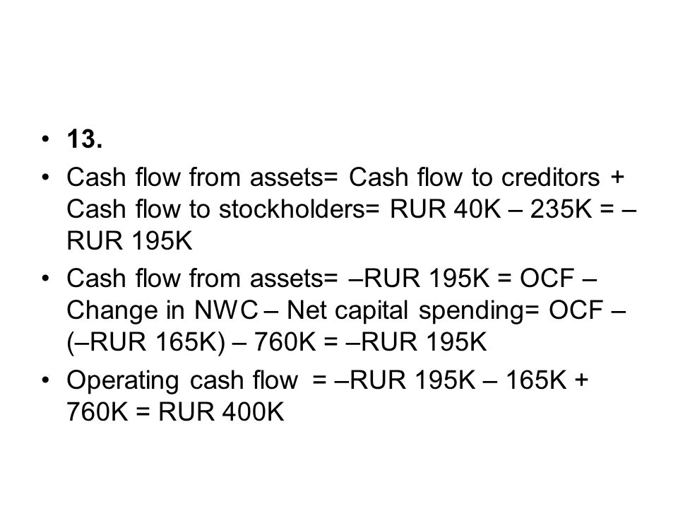 13. Cash flow from assets= Cash flow to creditors + Cash flow to stockholders= RUR 40K – 235K = –RUR 195K.