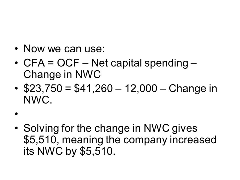 Now we can use: CFA = OCF – Net capital spending – Change in NWC. $23,750 = $41,260 – 12,000 – Change in NWC.