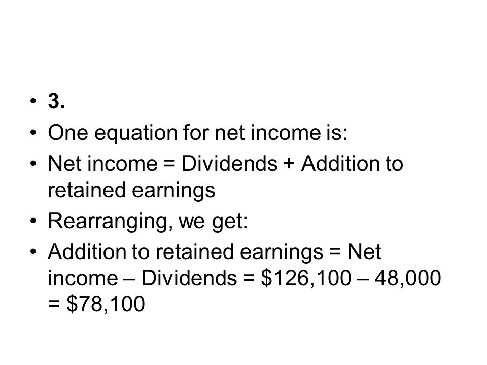 3. One equation for net income is: Net income = Dividends + Addition to retained earnings. Rearranging, we get: