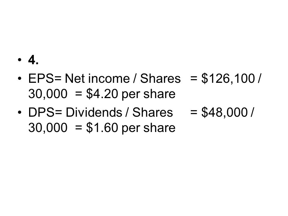 4. EPS= Net income / Shares = $126,100 / 30,000 = $4.20 per share.