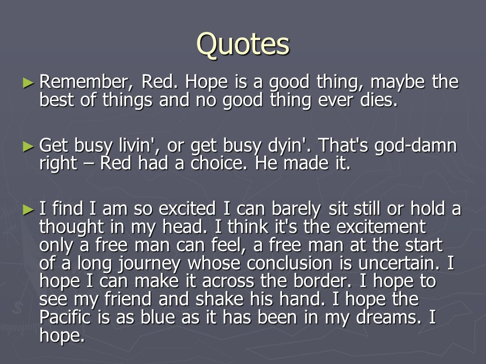 Quotes Remember, Red. Hope is a good thing, maybe the best of things and no good thing ever dies.