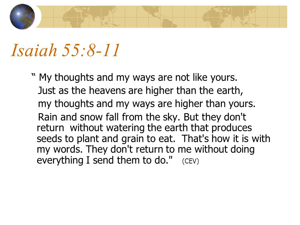 Isaiah 55:8-11 My thoughts and my ways are not like yours.