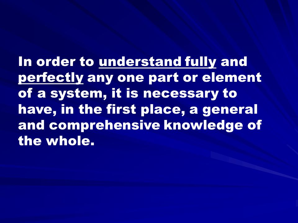 In order to understand fully and perfectly any one part or element of a system, it is necessary to have, in the first place, a general and comprehensive knowledge of the whole.