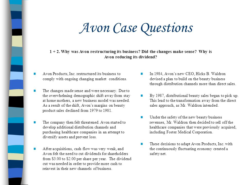 Avon Case Questions 1 + 2. Why was Avon restructuring its business Did the changes make sense Why is Avon reducing its dividend