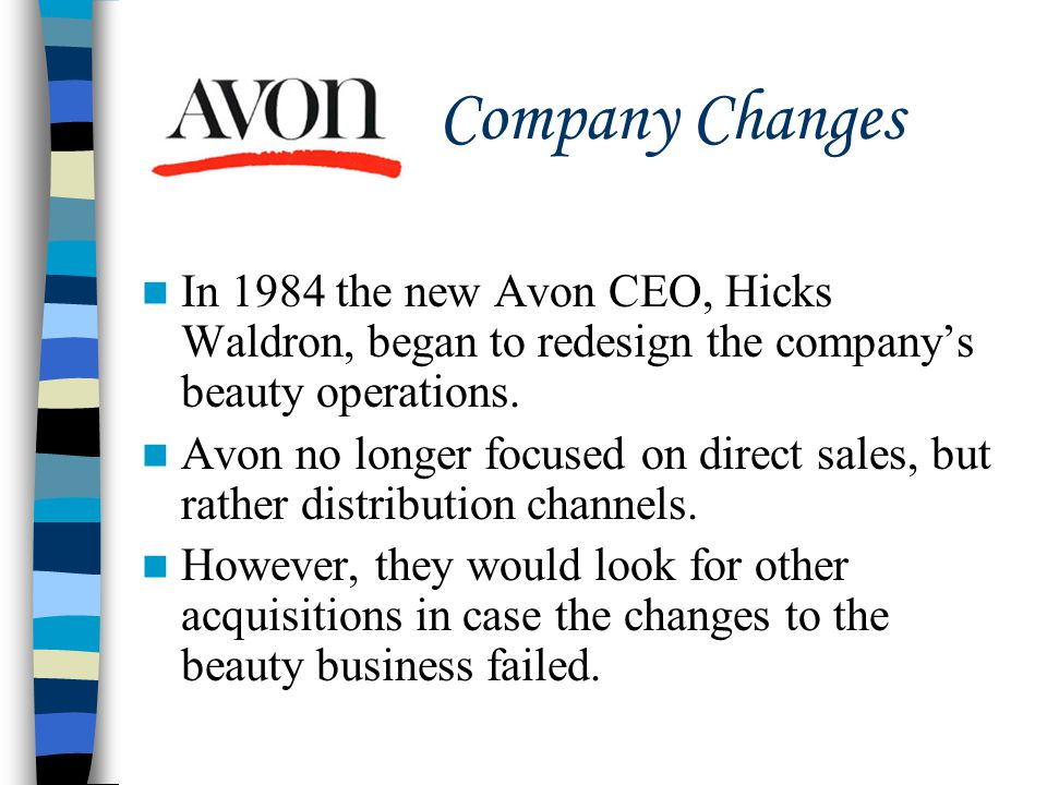 Company Changes In 1984 the new Avon CEO, Hicks Waldron, began to redesign the company's beauty operations.