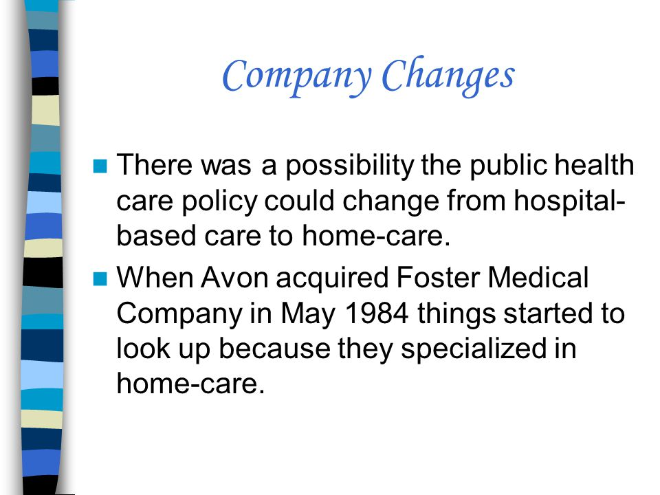 Company Changes There was a possibility the public health care policy could change from hospital-based care to home-care.