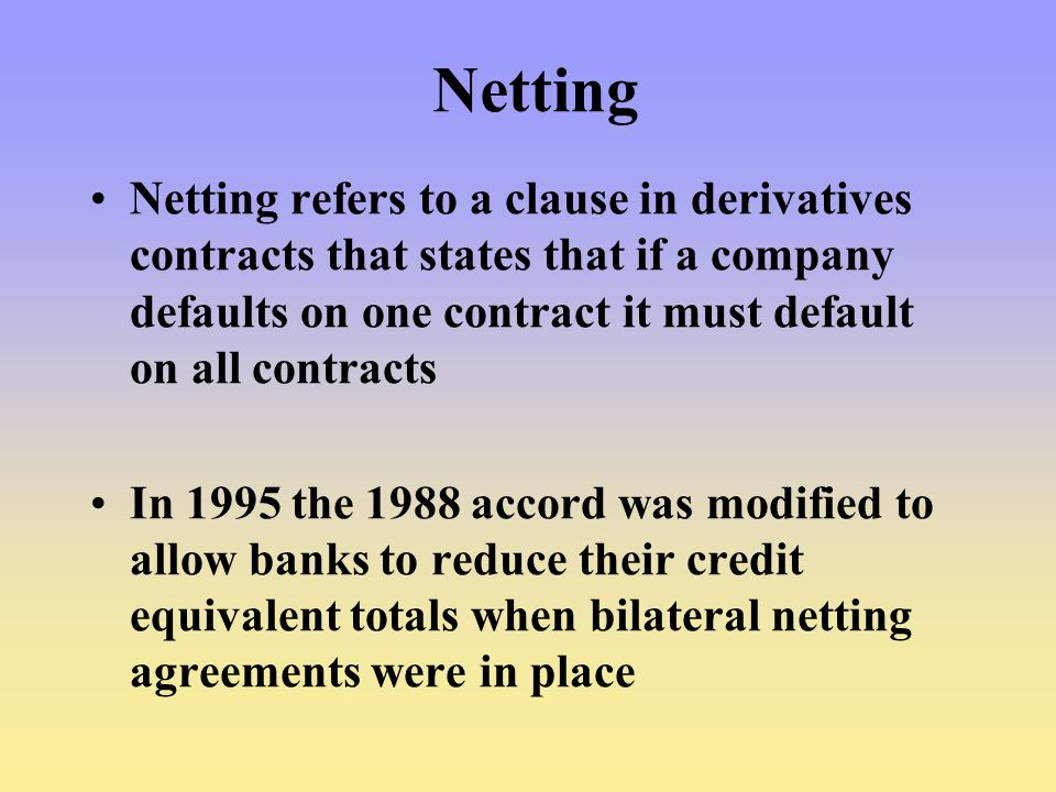 Netting Netting refers to a clause in derivatives contracts that states that if a company defaults on one contract it must default on all contracts.