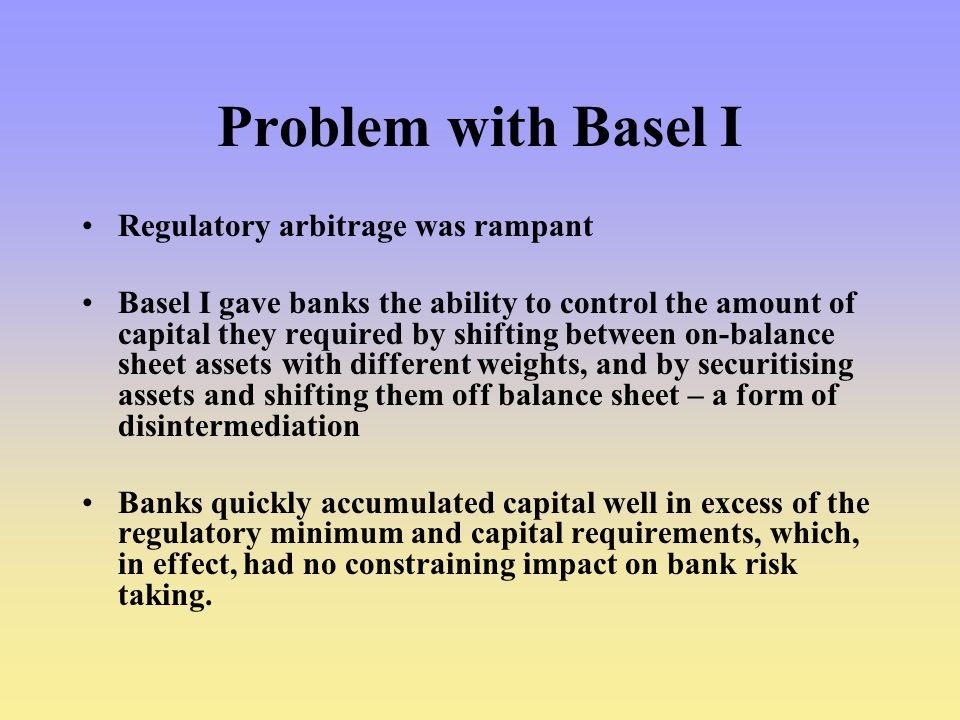 Problem with Basel I Regulatory arbitrage was rampant