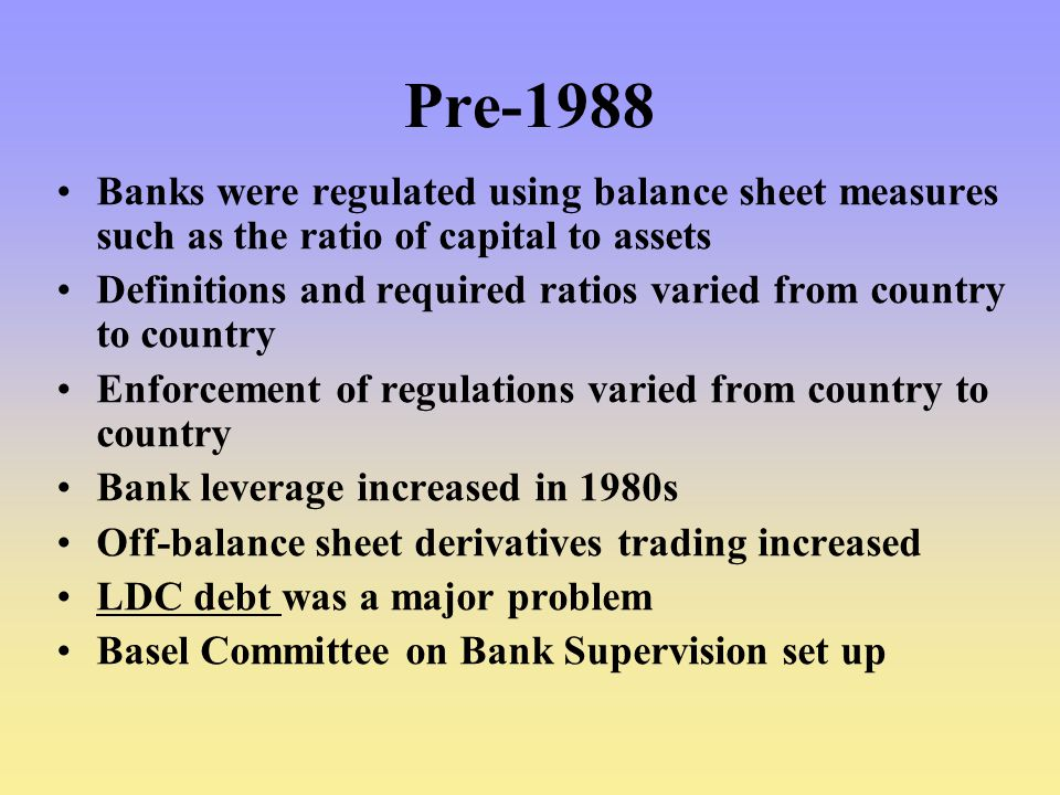 Pre-1988 Banks were regulated using balance sheet measures such as the ratio of capital to assets.