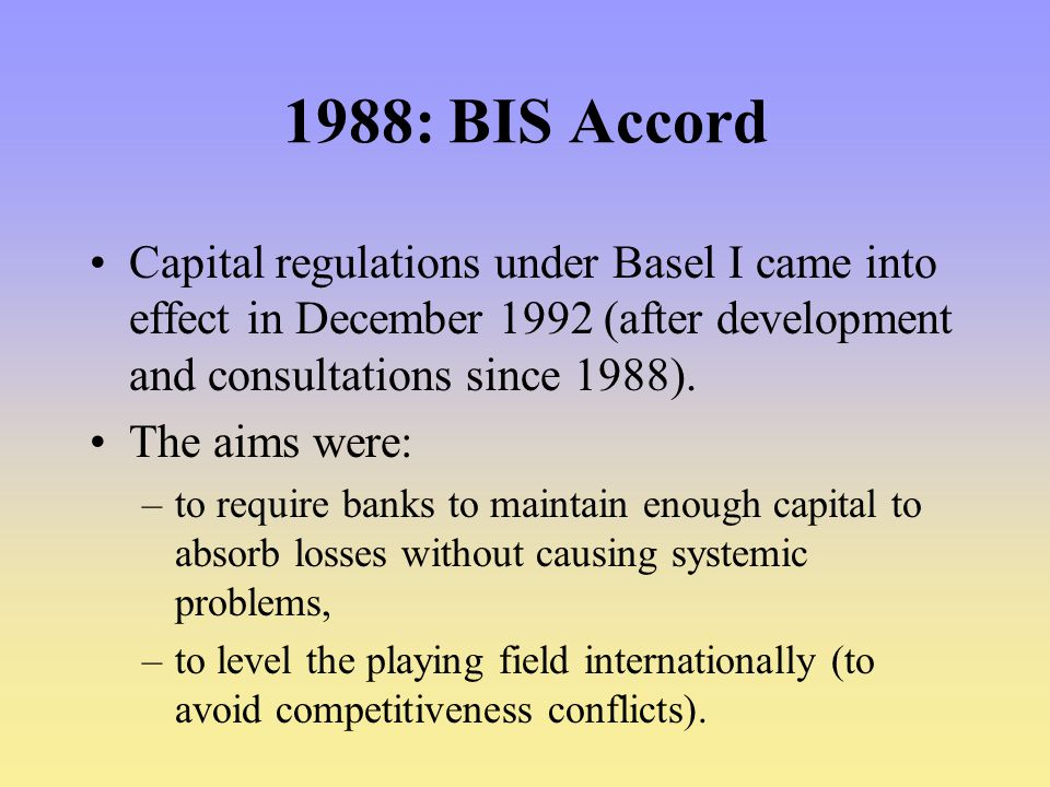 1988: BIS Accord Capital regulations under Basel I came into effect in December 1992 (after development and consultations since 1988).