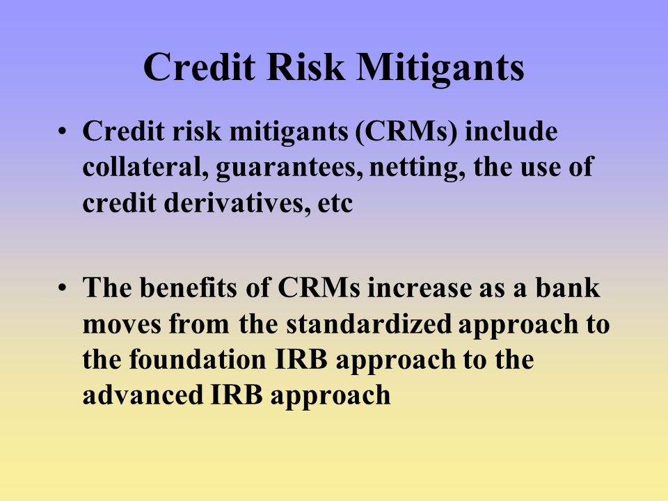 Credit Risk Mitigants Credit risk mitigants (CRMs) include collateral, guarantees, netting, the use of credit derivatives, etc.