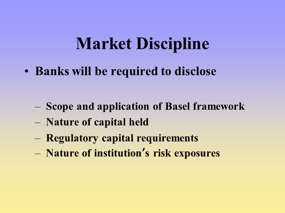 Market Discipline Banks will be required to disclose
