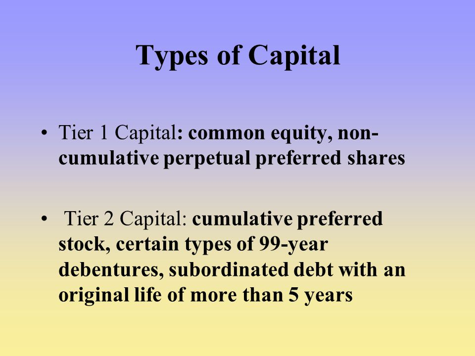Types of Capital Tier 1 Capital: common equity, non-cumulative perpetual preferred shares.