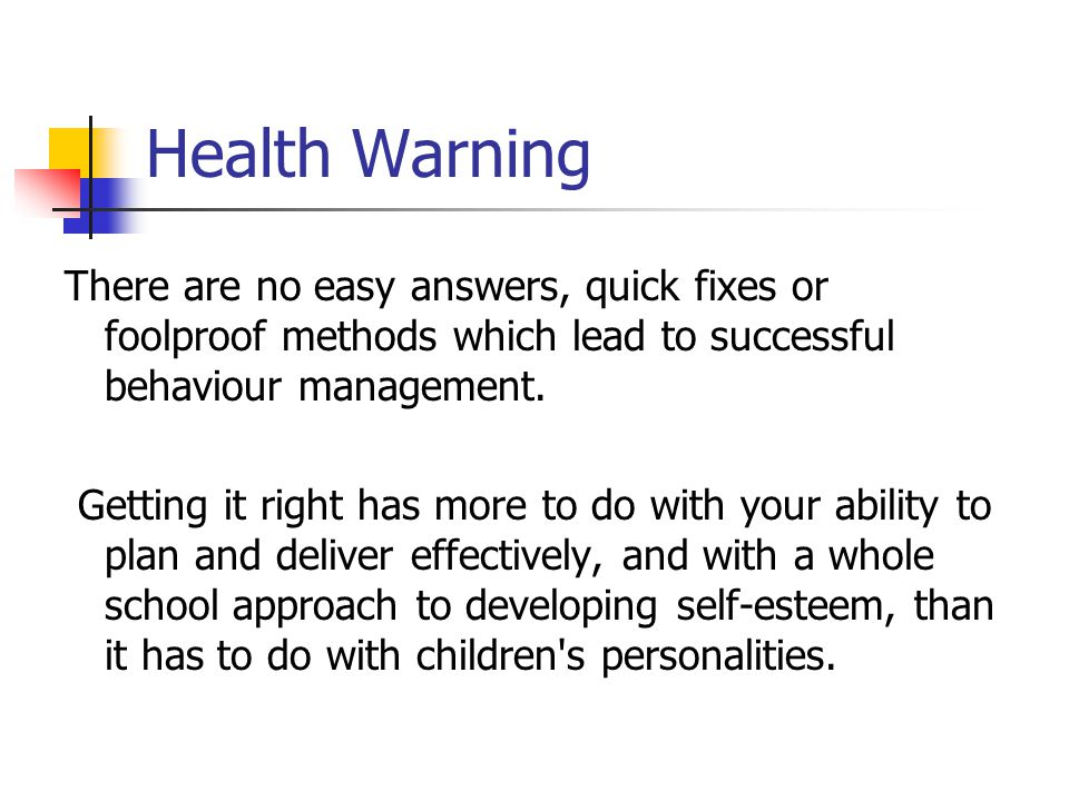 Health Warning There are no easy answers, quick fixes or foolproof methods which lead to successful behaviour management.