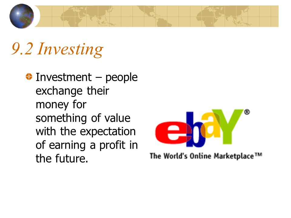 9.2 Investing Investment – people exchange their money for something of value with the expectation of earning a profit in the future.