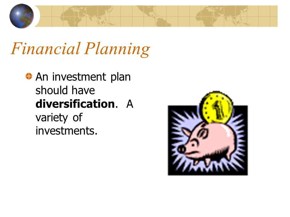 Financial Planning An investment plan should have diversification. A variety of investments.