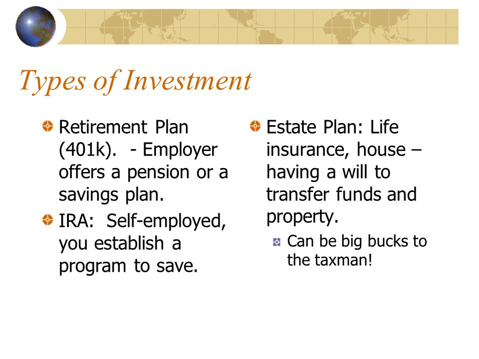Types of Investment Retirement Plan (401k). - Employer offers a pension or a savings plan. IRA: Self-employed, you establish a program to save.