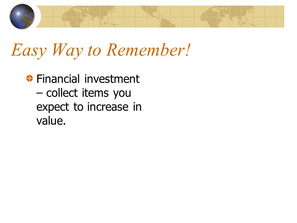 Easy Way to Remember! Financial investment – collect items you expect to increase in value.