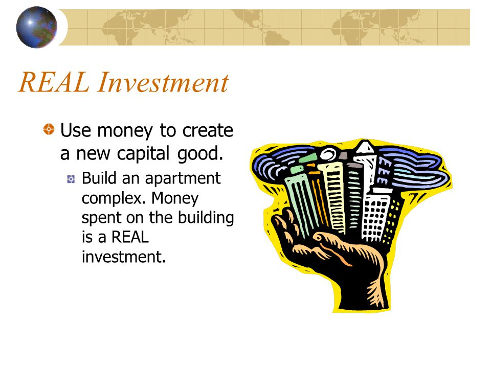 REAL Investment Use money to create a new capital good.
