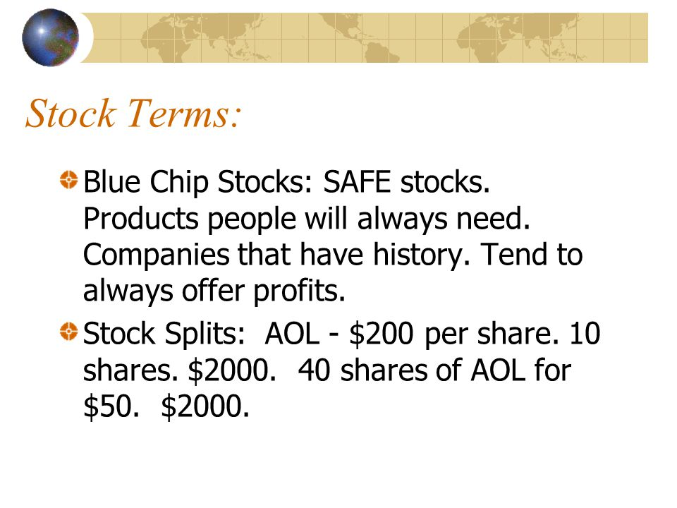 Stock Terms: Blue Chip Stocks: SAFE stocks. Products people will always need. Companies that have history. Tend to always offer profits.