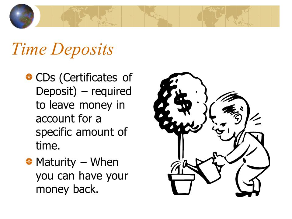 Time Deposits CDs (Certificates of Deposit) – required to leave money in account for a specific amount of time.