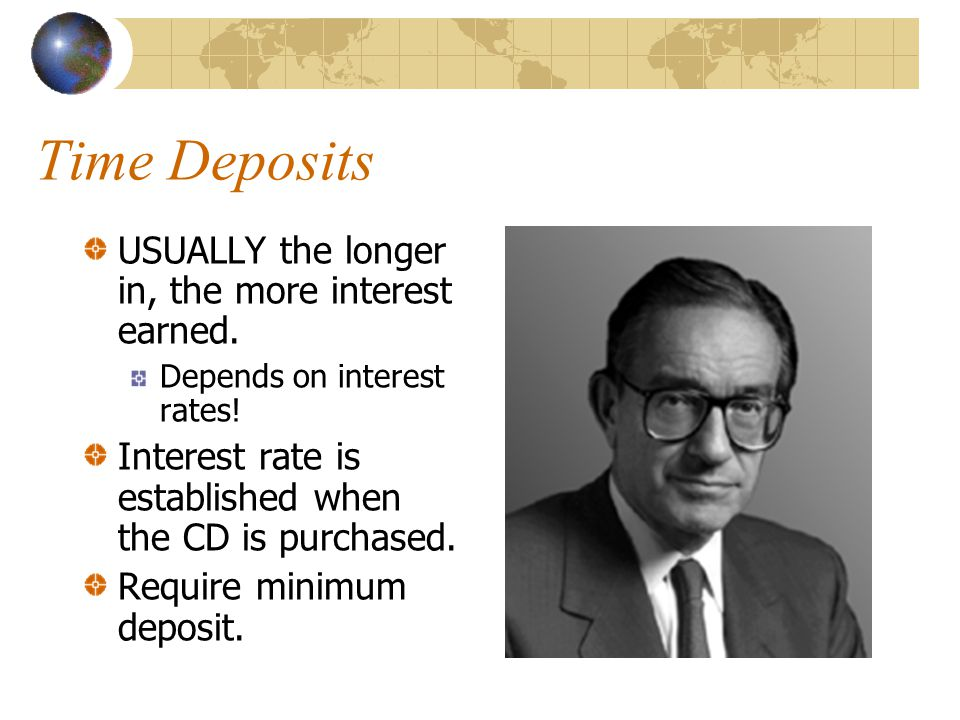 Time Deposits USUALLY the longer in, the more interest earned.