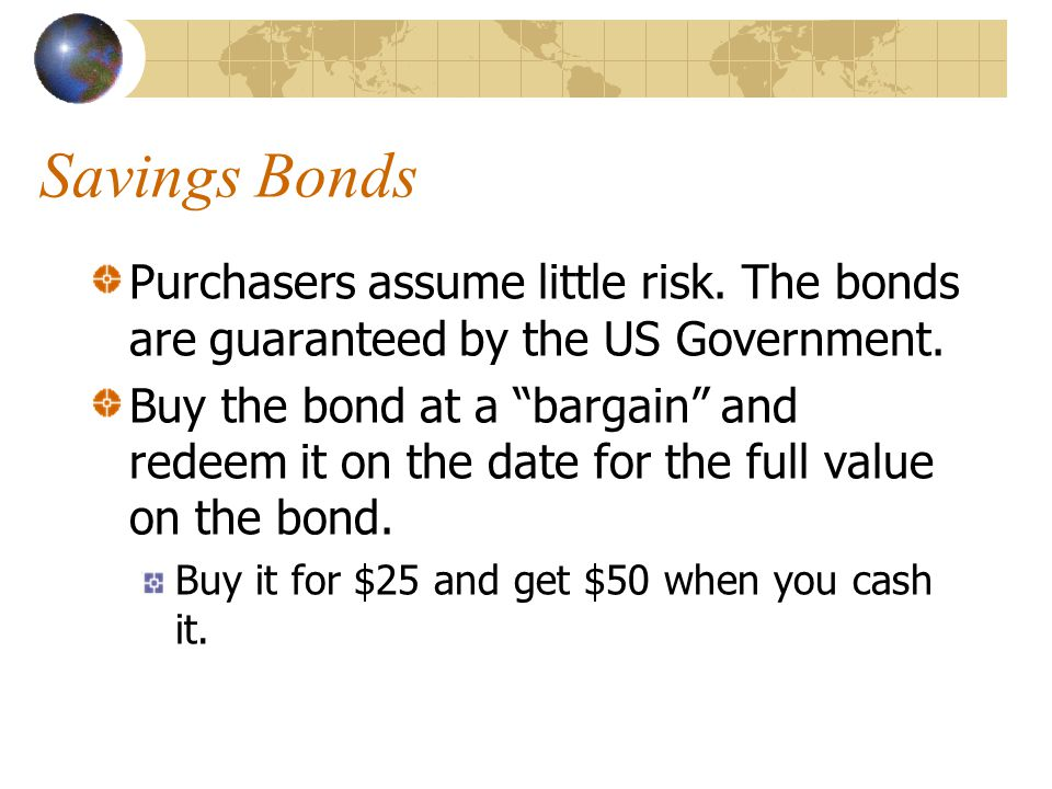 Savings Bonds Purchasers assume little risk. The bonds are guaranteed by the US Government.