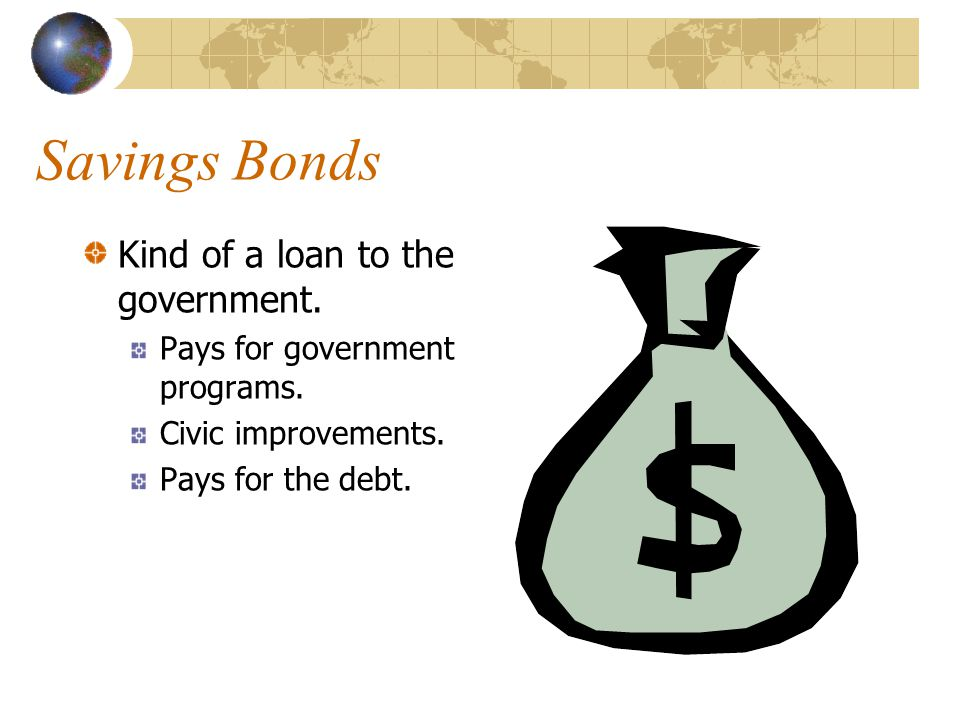 Savings Bonds Kind of a loan to the government.