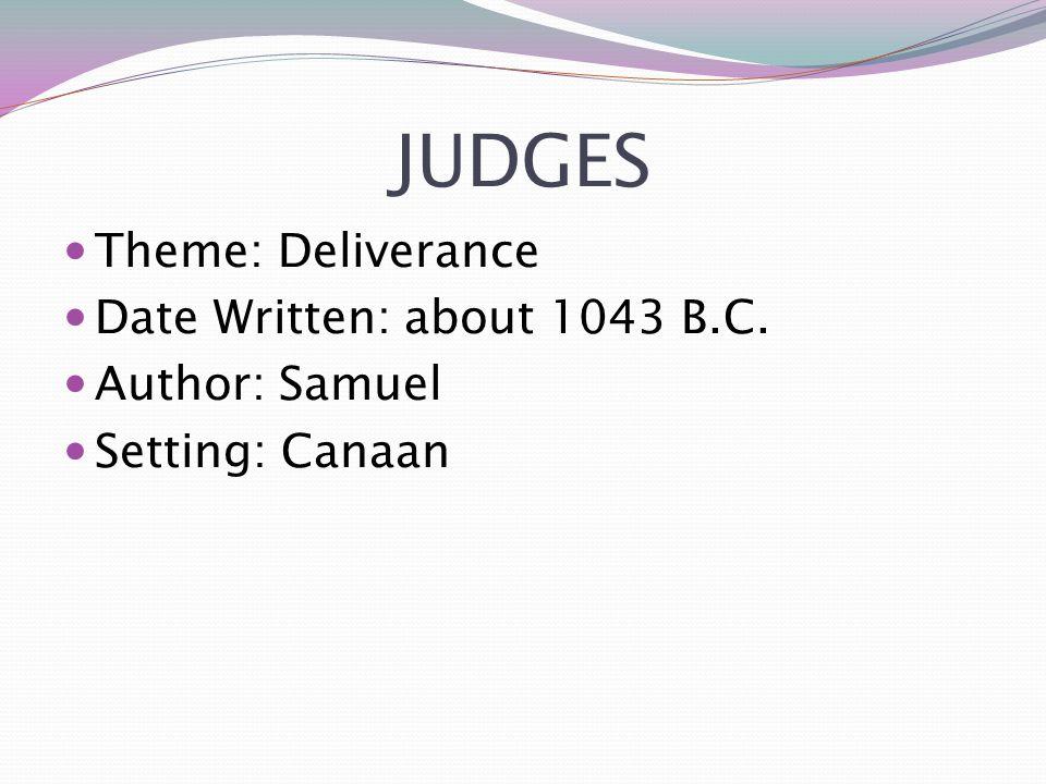 JUDGES Theme: Deliverance Date Written: about 1043 B.C. Author: Samuel