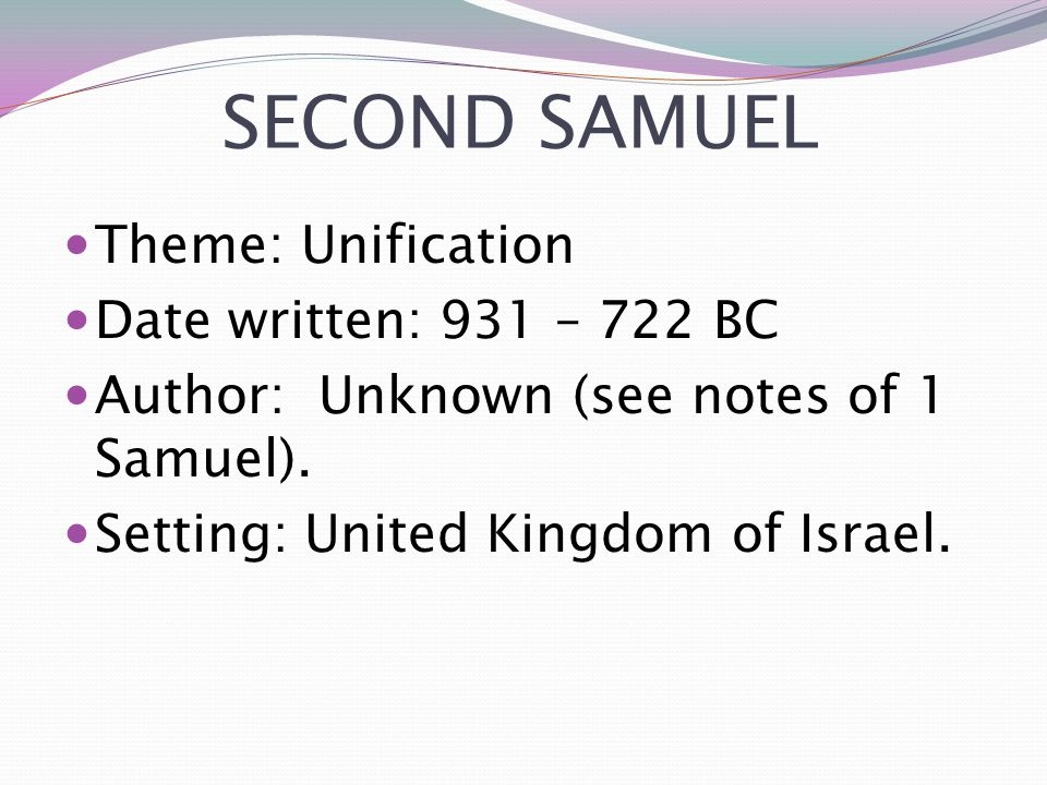 SECOND SAMUEL Theme: Unification Date written: 931 – 722 BC