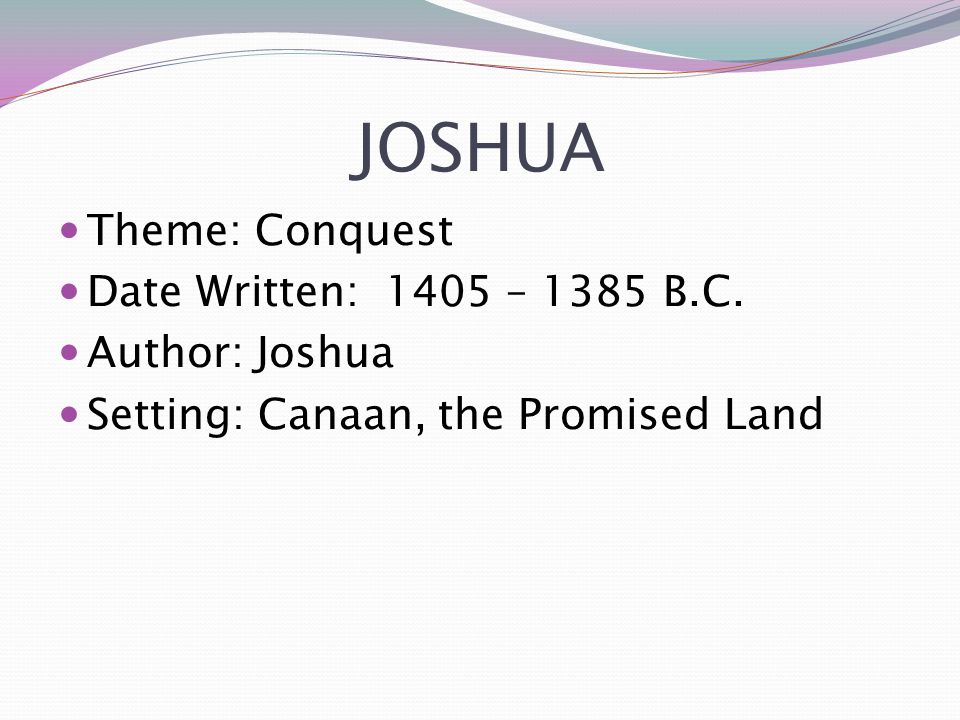 JOSHUA Theme: Conquest Date Written: 1405 – 1385 B.C. Author: Joshua