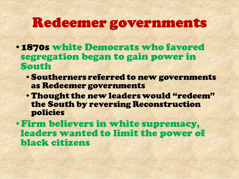 Redeemer governments 1870s white Democrats who favored segregation began to gain power in South.