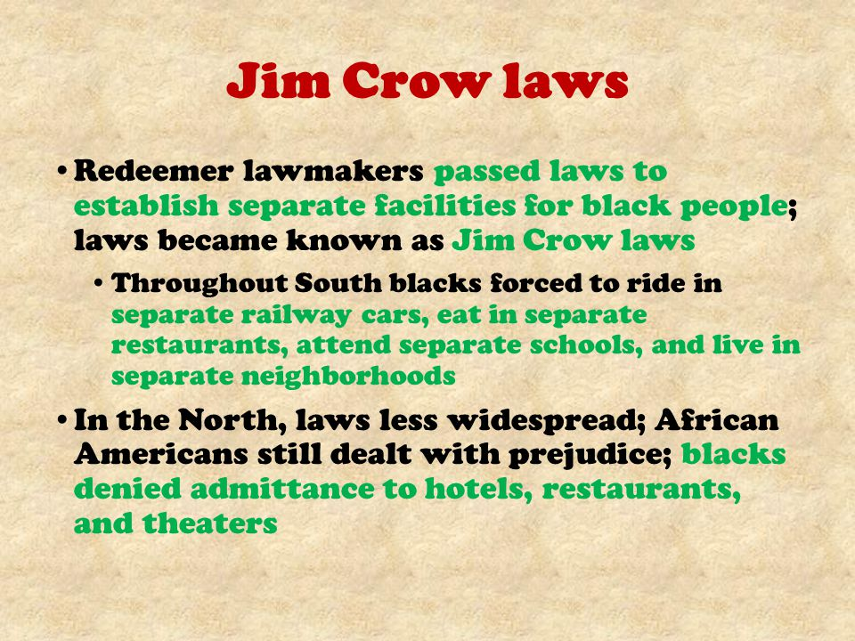 Jim Crow laws Redeemer lawmakers passed laws to establish separate facilities for black people; laws became known as Jim Crow laws.