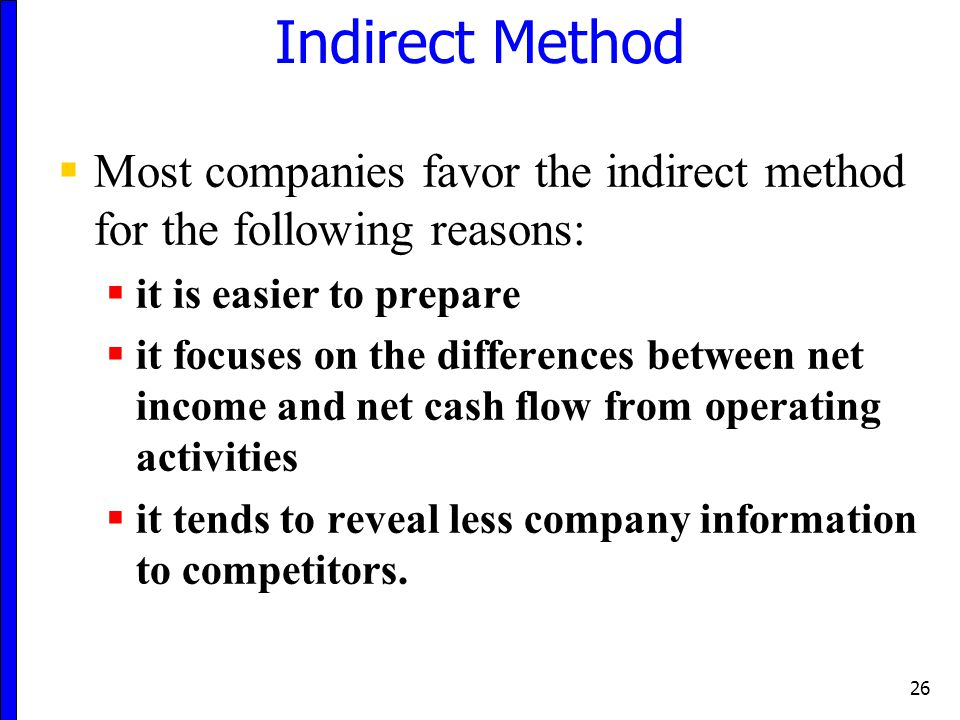 Indirect Method Most companies favor the indirect method for the following reasons: it is easier to prepare.