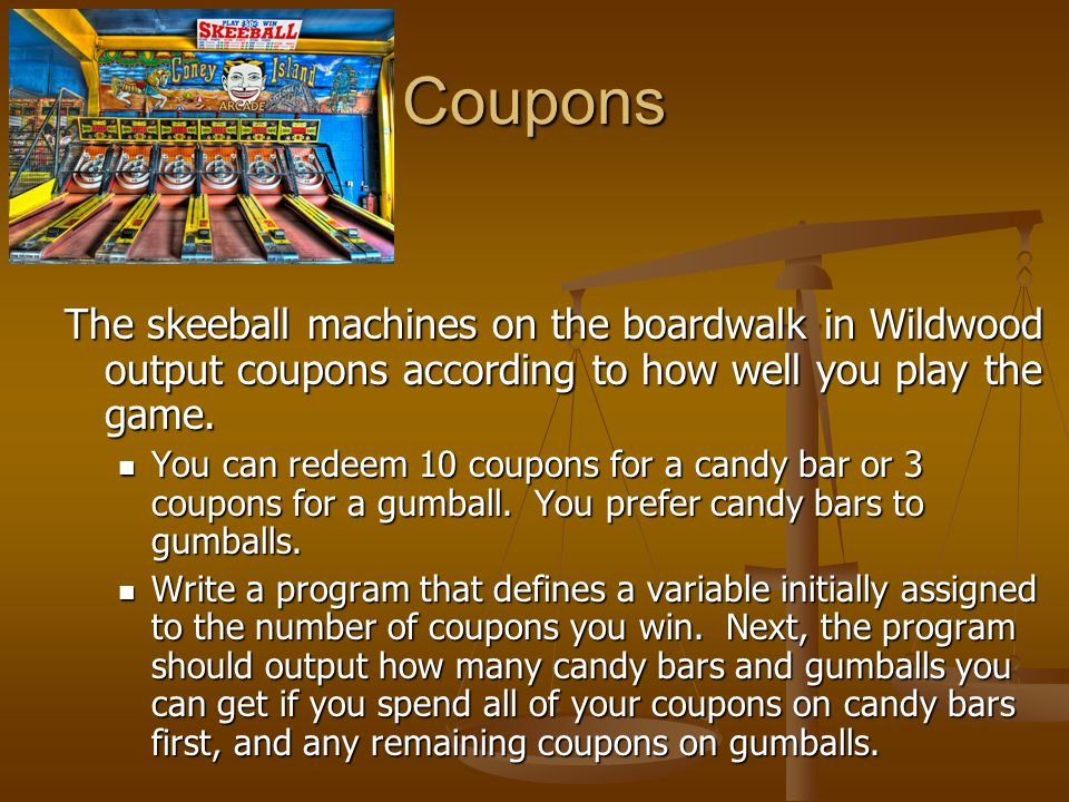 Coupons The skeeball machines on the boardwalk in Wildwood output coupons according to how well you play the game.