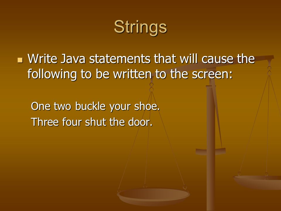 Strings Write Java statements that will cause the following to be written to the screen: One two buckle your shoe.