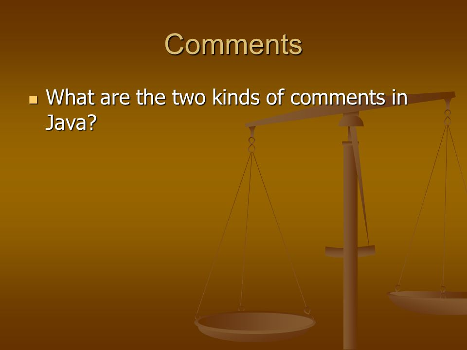 Comments What are the two kinds of comments in Java