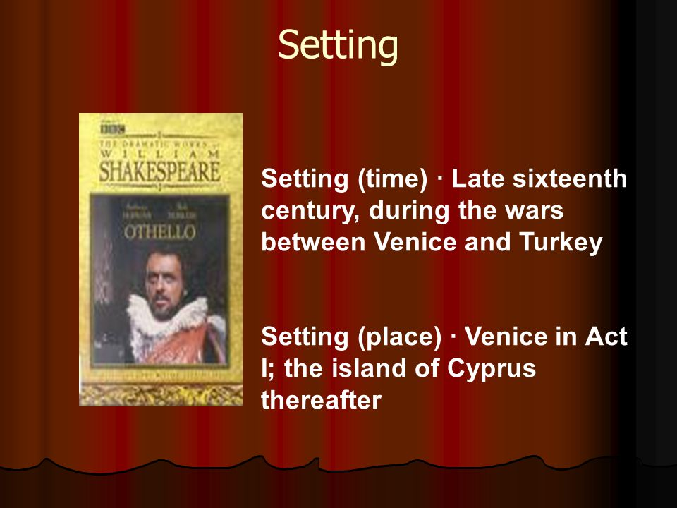 Setting Setting (time) · Late sixteenth century, during the wars between Venice and Turkey.