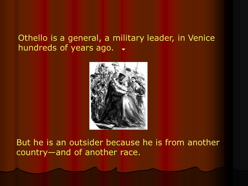 Othello is a general, a military leader, in Venice hundreds of years ago.