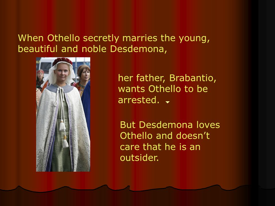 When Othello secretly marries the young, beautiful and noble Desdemona,
